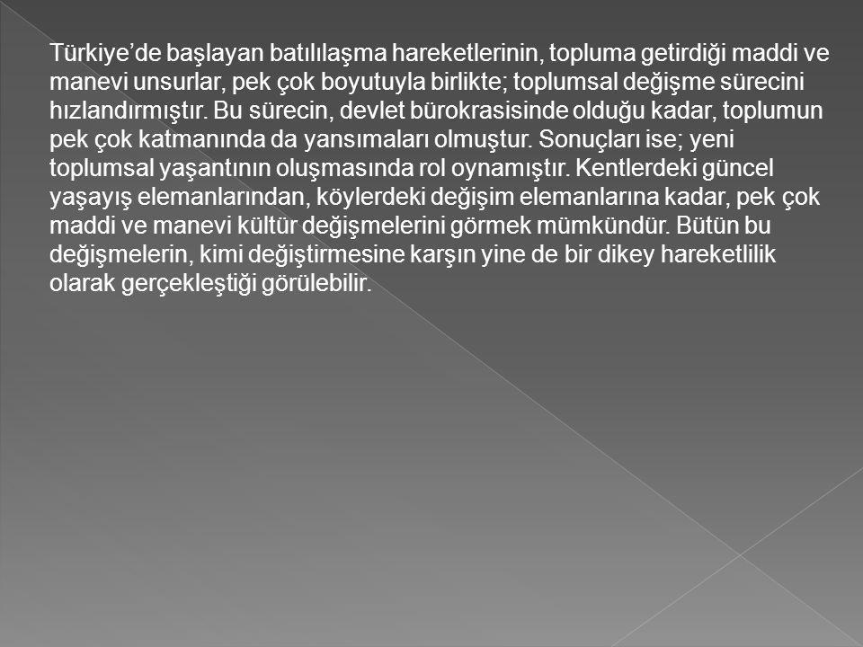 Türkiye'de başlayan batılılaşma hareketlerinin, topluma getirdiği maddi ve manevi unsurlar, pek çok boyutuyla birlikte; toplumsal değişme sürecini hız