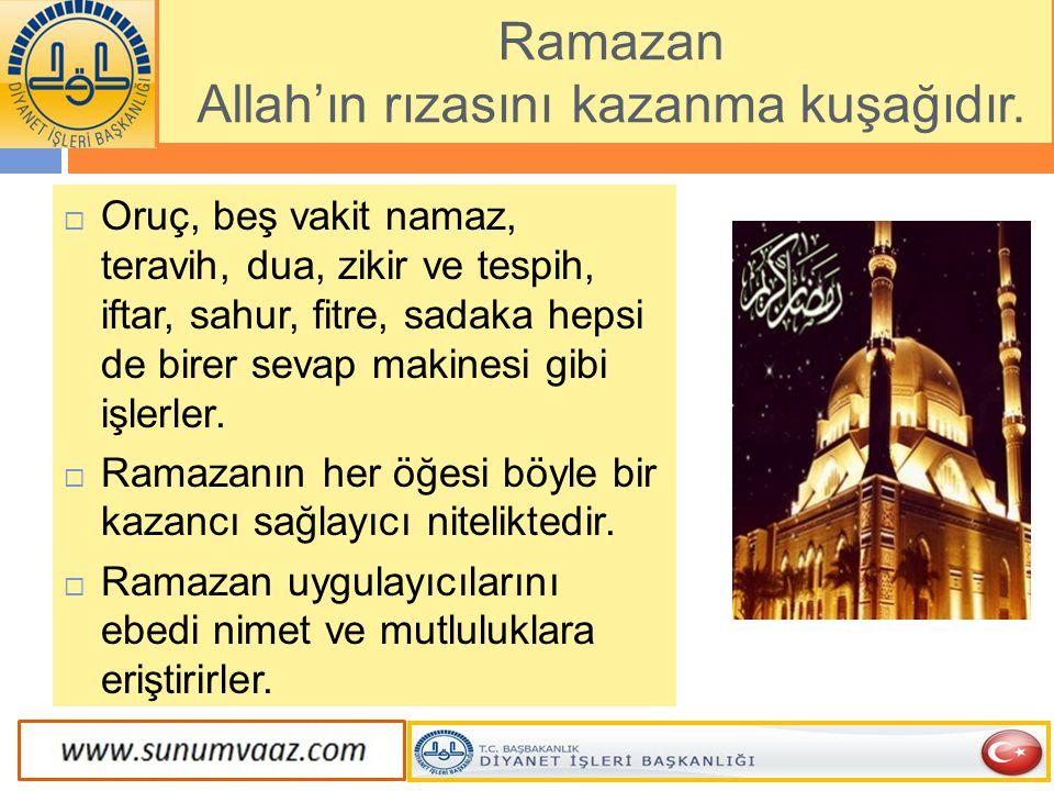 Ramazan Allah'ın rızasını kazanma kuşağıdır.  Oruç, beş vakit namaz, teravih, dua, zikir ve tespih, iftar, sahur, fitre, sadaka hepsi de birer sevap