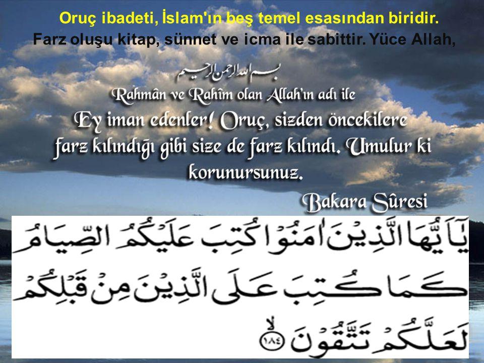 Oruç ibadeti, İslam'ın beş temel esasından biridir. Farz oluşu kitap, sünnet ve icma ile sabittir. Yüce Allah,