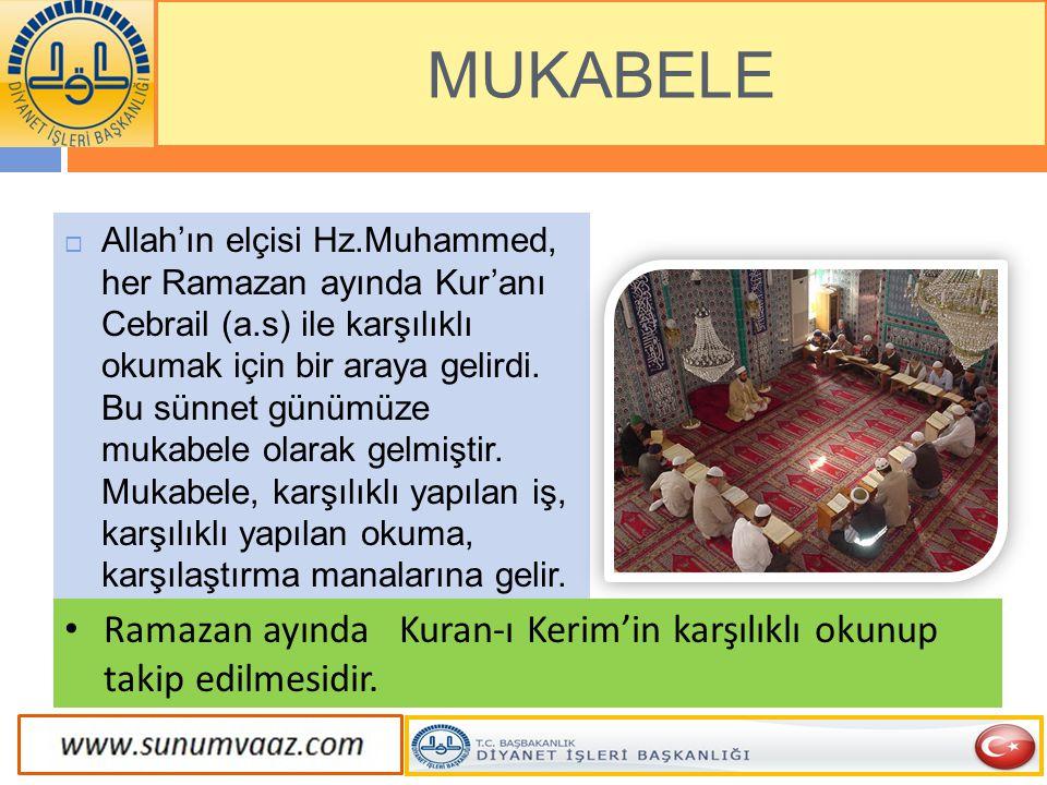 MUKABELE  Allah'ın elçisi Hz.Muhammed, her Ramazan ayında Kur'anı Cebrail (a.s) ile karşılıklı okumak için bir araya gelirdi. Bu sünnet günümüze muka