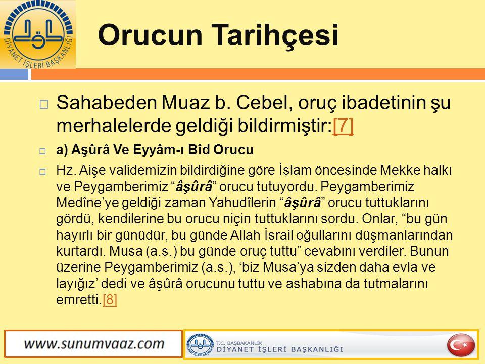 Orucun Tarihçesi  Sahabeden Muaz b. Cebel, oruç ibadetinin şu merhalelerde geldiği bildirmiştir:[7][7]  a) Aşûrâ Ve Eyyâm-ı Bîd Orucu  Hz. Aişe val
