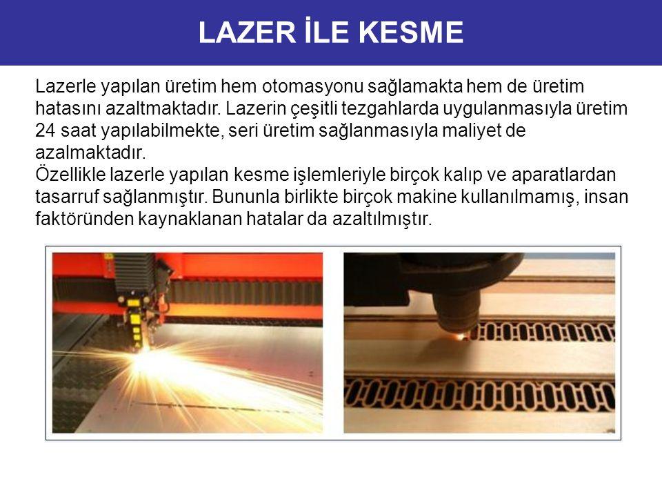 Lazer Kesimin Avantajları 1.Prototip çalışmalarında kısa sürede yüksek verim, 2.Düşük maliyet, 3.Talaşlı üretime göre daha ekonomik, 4.Tasarımda daha esnek çalışma imkanı, 5.Az adetli imalatlarda kalıp gerektirmeden kısa sürede daha düşük maliyetlerde üretim, 6.Üretimde malzemenin en verimli şekilde kullanılması yani minimum fire, 7.Kalıpsız imalat yapılmasına imkan tanınması, 8.Kesim esnasında malzemeye temas olmadığından malzemede ezilme oluşmaz, 9.Çapaksız ve minimum pürüzde kesme işlemi.