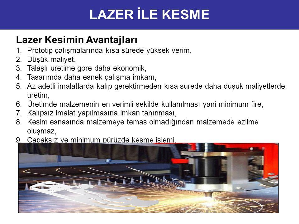 Lazer Kesimin Avantajları 1.Prototip çalışmalarında kısa sürede yüksek verim, 2.Düşük maliyet, 3.Talaşlı üretime göre daha ekonomik, 4.Tasarımda daha