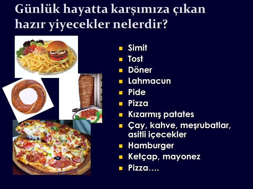 Günlük hayatta karşımıza çıkan hazır yiyecekler nelerdir? Simit Simit Tost Tost Döner Döner Lahmacun Lahmacun Pide Pide Pizza Pizza Kızarmış patates K