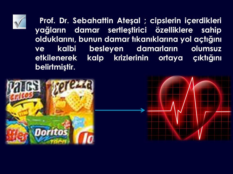 Prof. Dr. Sebahattin Ateşal ; cipslerin içerdikleri yağların damar sertleştirici özelliklere sahip olduklarını, bunun damar tıkanıklarına yol açtığını