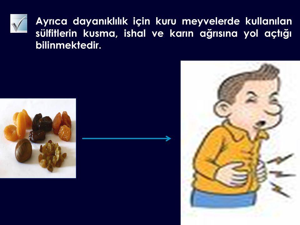 Ayrıca dayanıklılık için kuru meyvelerde kullanılan sülfitlerin kusma, ishal ve karın ağrısına yol açtığı bilinmektedir.