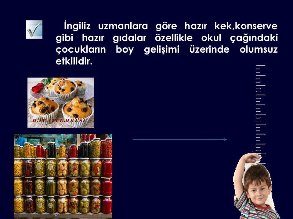 İngiliz uzmanlara göre hazır kek,konserve gibi hazır gıdalar özellikle okul çağındaki çocukların boy gelişimi üzerinde olumsuz etkilidir.