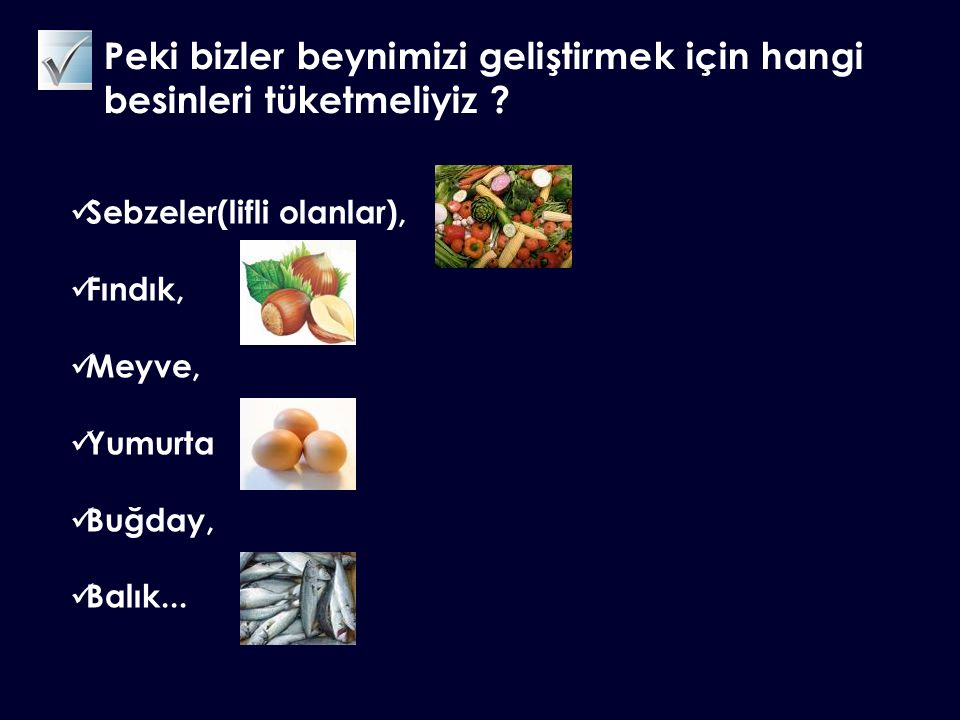 Peki bizler beynimizi geliştirmek için hangi besinleri tüketmeliyiz ? Sebzeler(lifli olanlar), Fındık, Meyve, Yumurta Buğday, Balık...