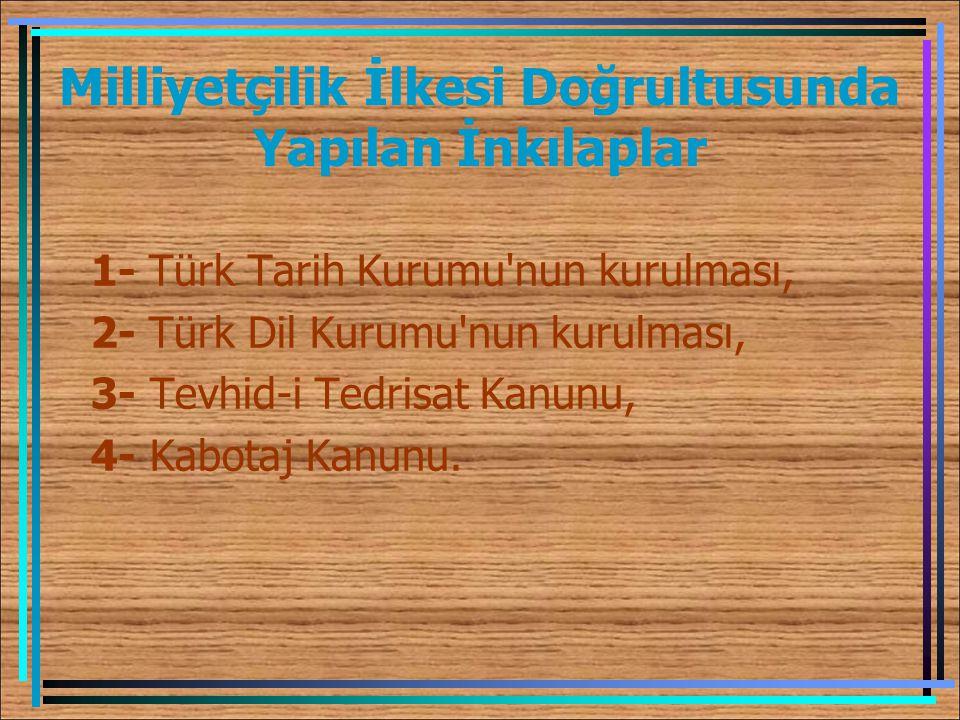 Milliyetçilik İlkesi Doğrultusunda Yapılan İnkılaplar 1- Türk Tarih Kurumu'nun kurulması, 2- Türk Dil Kurumu'nun kurulması, 3- Tevhid-i Tedrisat Kanun
