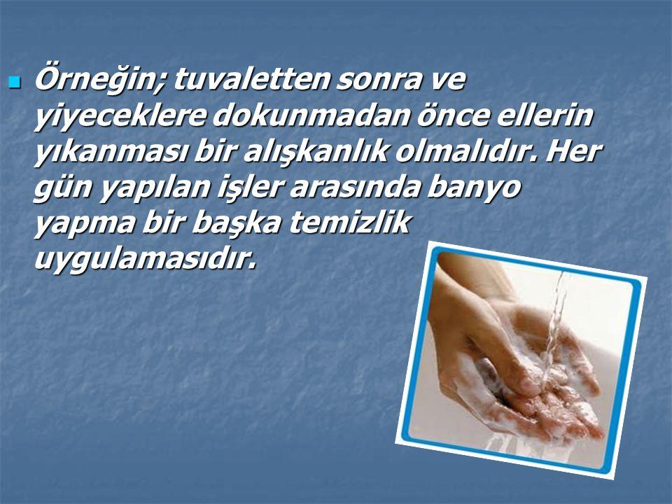 Örneğin; tuvaletten sonra ve yiyeceklere dokunmadan önce ellerin yıkanması bir alışkanlık olmalıdır. Her gün yapılan işler arasında banyo yapma bir ba