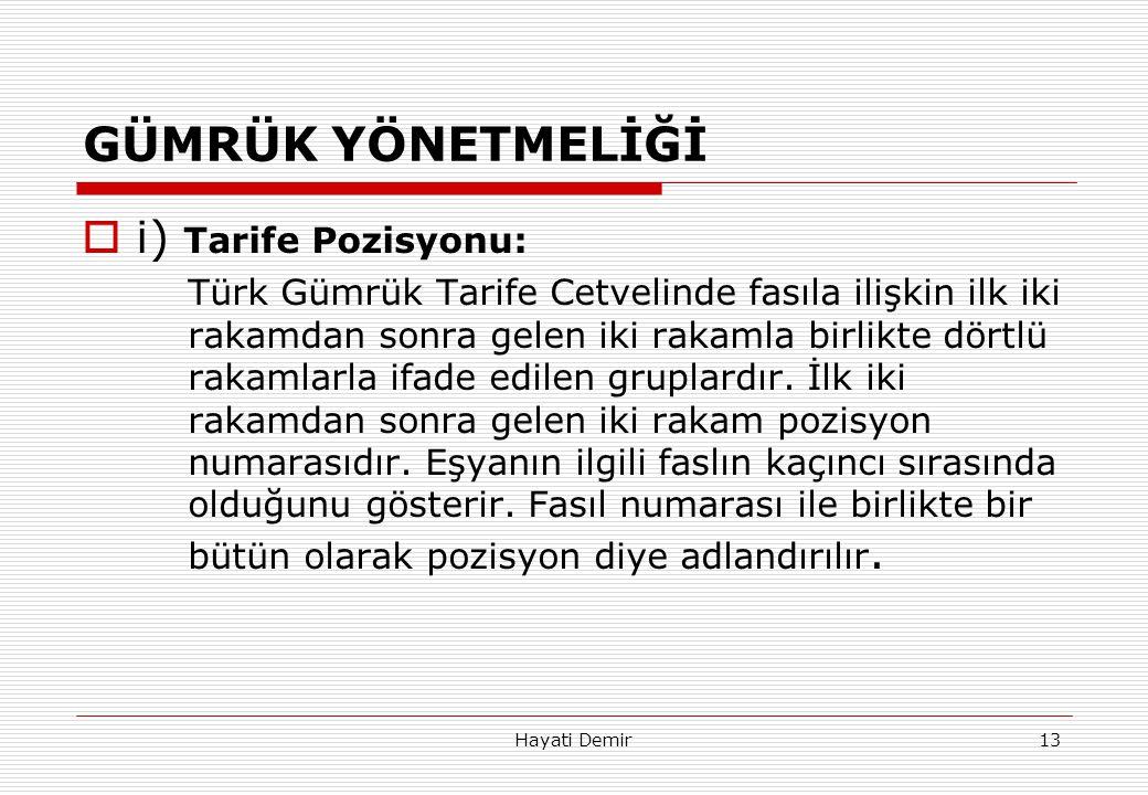 Hayati Demir13 GÜMRÜK YÖNETMELİĞİ  i) Tarife Pozisyonu: Türk Gümrük Tarife Cetvelinde fasıla ilişkin ilk iki rakamdan sonra gelen iki rakamla birlikt