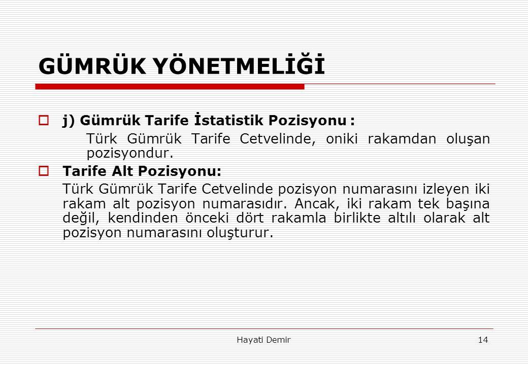 Hayati Demir14 GÜMRÜK YÖNETMELİĞİ  j) Gümrük Tarife İstatistik Pozisyonu : Türk Gümrük Tarife Cetvelinde, oniki rakamdan oluşan pozisyondur.  Tarife