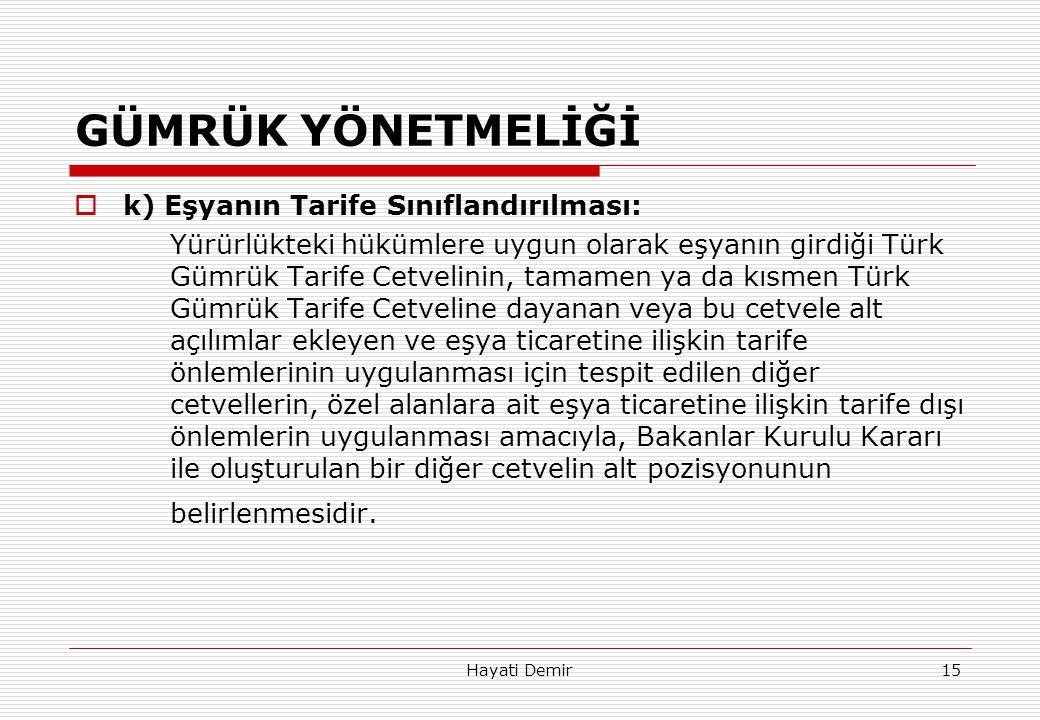 Hayati Demir15 GÜMRÜK YÖNETMELİĞİ  k) Eşyanın Tarife Sınıflandırılması: Yürürlükteki hükümlere uygun olarak eşyanın girdiği Türk Gümrük Tarife Cetvel