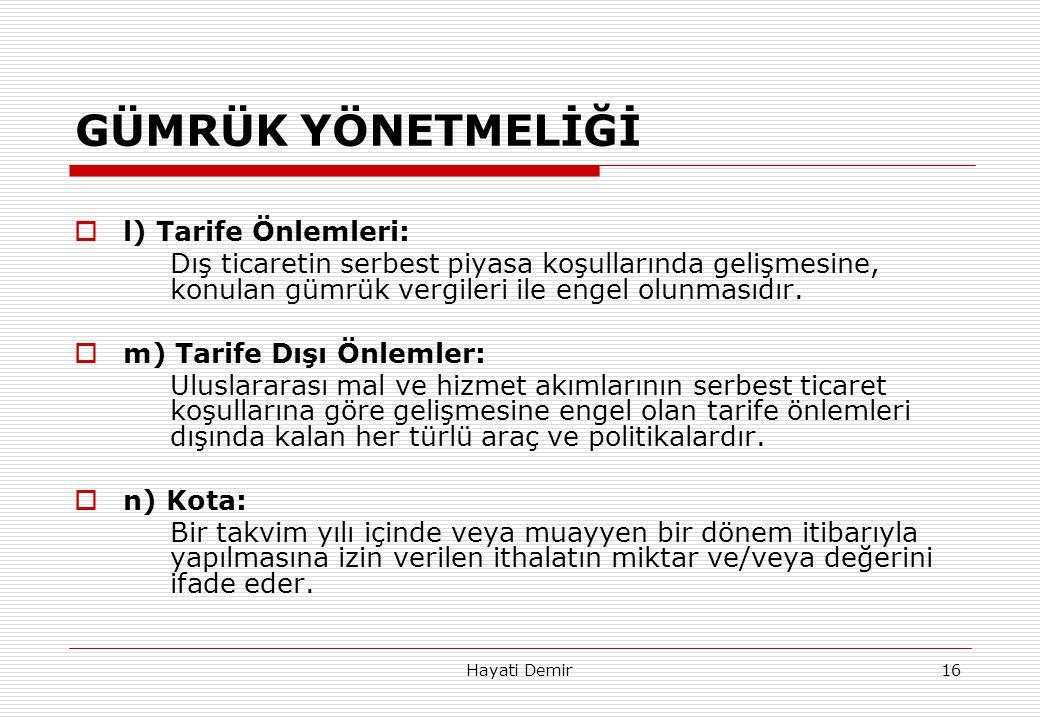 Hayati Demir16 GÜMRÜK YÖNETMELİĞİ  l) Tarife Önlemleri: Dış ticaretin serbest piyasa koşullarında gelişmesine, konulan gümrük vergileri ile engel olu