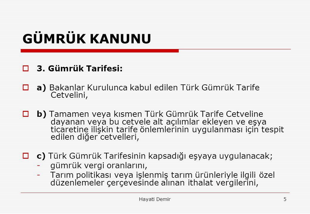 Hayati Demir5 GÜMRÜK KANUNU  3. Gümrük Tarifesi:  a) Bakanlar Kurulunca kabul edilen Türk Gümrük Tarife Cetvelini,  b) Tamamen veya kısmen Türk Güm