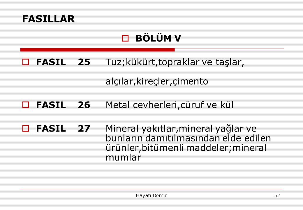 Hayati Demir52 FASILLAR  BÖLÜM V  FASIL25Tuz;kükürt,topraklar ve taşlar, alçılar,kireçler,çimento  FASIL26Metal cevherleri,cüruf ve kül  FASIL27Mi