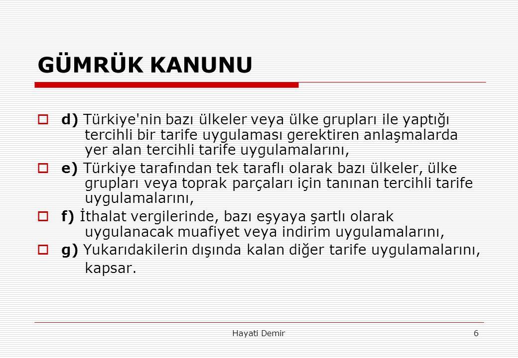 Hayati Demir6 GÜMRÜK KANUNU  d) Türkiye'nin bazı ülkeler veya ülke grupları ile yaptığı tercihli bir tarife uygulaması gerektiren anlaşmalarda yer al
