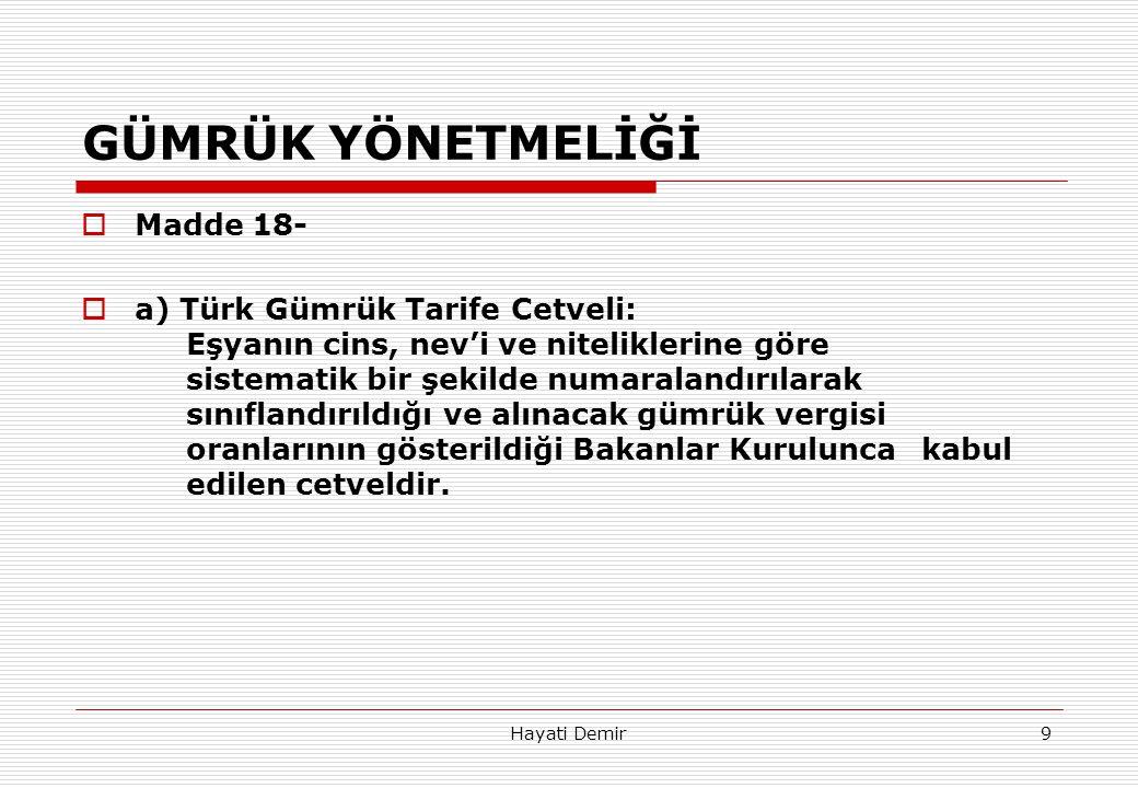 Hayati Demir9 GÜMRÜK YÖNETMELİĞİ  Madde 18-  a) Türk Gümrük Tarife Cetveli: Eşyanın cins, nev'i ve niteliklerine göre sistematik bir şekilde numaral