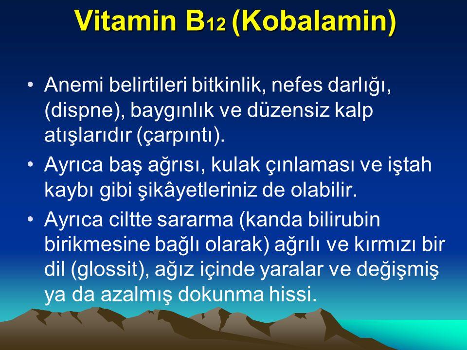 Vitamin B 12 (Kobalamin) Anemi belirtileri bitkinlik, nefes darlığı, (dispne), baygınlık ve düzensiz kalp atışlarıdır (çarpıntı).