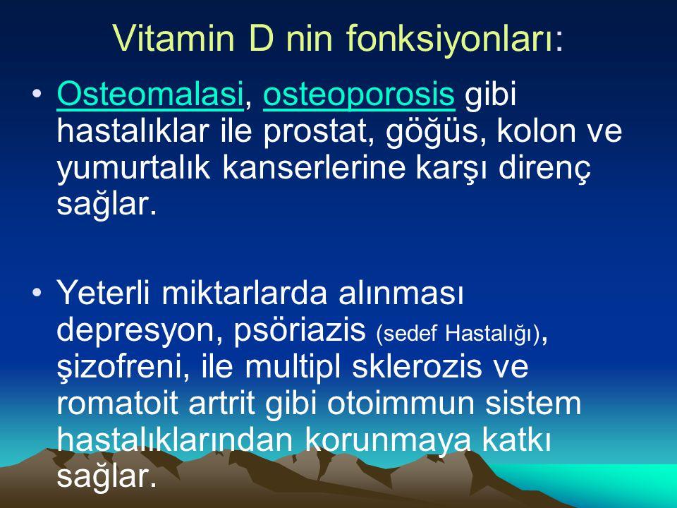 Vitamin D nin fonksiyonları: Osteomalasi, osteoporosis gibi hastalıklar ile prostat, göğüs, kolon ve yumurtalık kanserlerine karşı direnç sağlar.Osteomalasiosteoporosis Yeterli miktarlarda alınması depresyon, psöriazis (sedef Hastalığı), şizofreni, ile multipl sklerozis ve romatoit artrit gibi otoimmun sistem hastalıklarından korunmaya katkı sağlar.