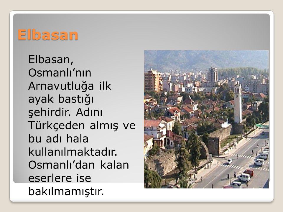 Elbasan Elbasan, Osmanlı'nın Arnavutluğa ilk ayak bastığı şehirdir.