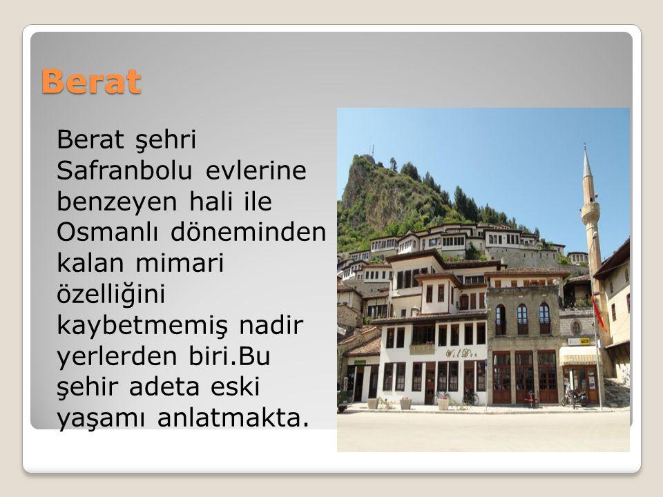 Berat Berat şehri Safranbolu evlerine benzeyen hali ile Osmanlı döneminden kalan mimari özelliğini kaybetmemiş nadir yerlerden biri.Bu şehir adeta eski yaşamı anlatmakta.