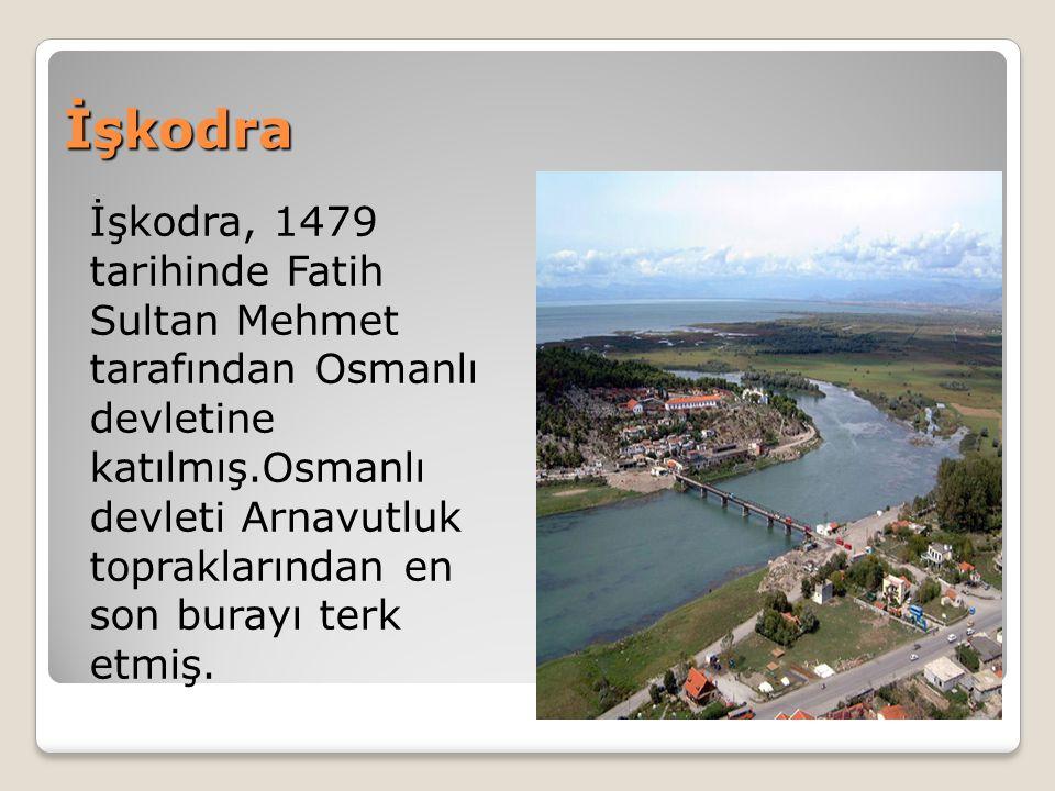 İşkodra İşkodra, 1479 tarihinde Fatih Sultan Mehmet tarafından Osmanlı devletine katılmış.Osmanlı devleti Arnavutluk topraklarından en son burayı terk etmiş.