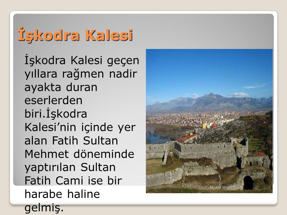 İşkodra Kalesi İşkodra Kalesi geçen yıllara rağmen nadir ayakta duran eserlerden biri.İşkodra Kalesi'nin içinde yer alan Fatih Sultan Mehmet döneminde yaptırılan Sultan Fatih Cami ise bir harabe haline gelmiş.