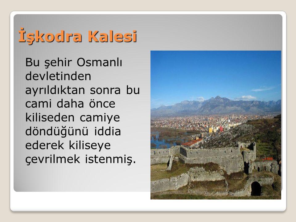 İşkodra Kalesi Bu şehir Osmanlı devletinden ayrıldıktan sonra bu cami daha önce kiliseden camiye döndüğünü iddia ederek kiliseye çevrilmek istenmiş.