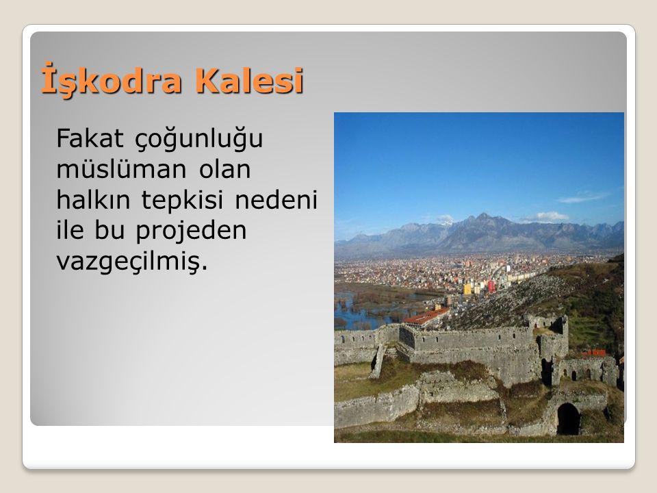 İşkodra Kalesi Fakat çoğunluğu müslüman olan halkın tepkisi nedeni ile bu projeden vazgeçilmiş.