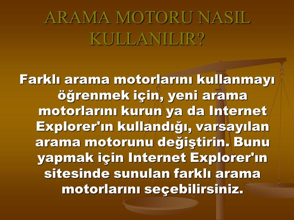 ARAMA MOTORU NASIL KULLANILIR? Farklı arama motorlarını kullanmayı öğrenmek için, yeni arama motorlarını kurun ya da Internet Explorer'ın kullandığı,