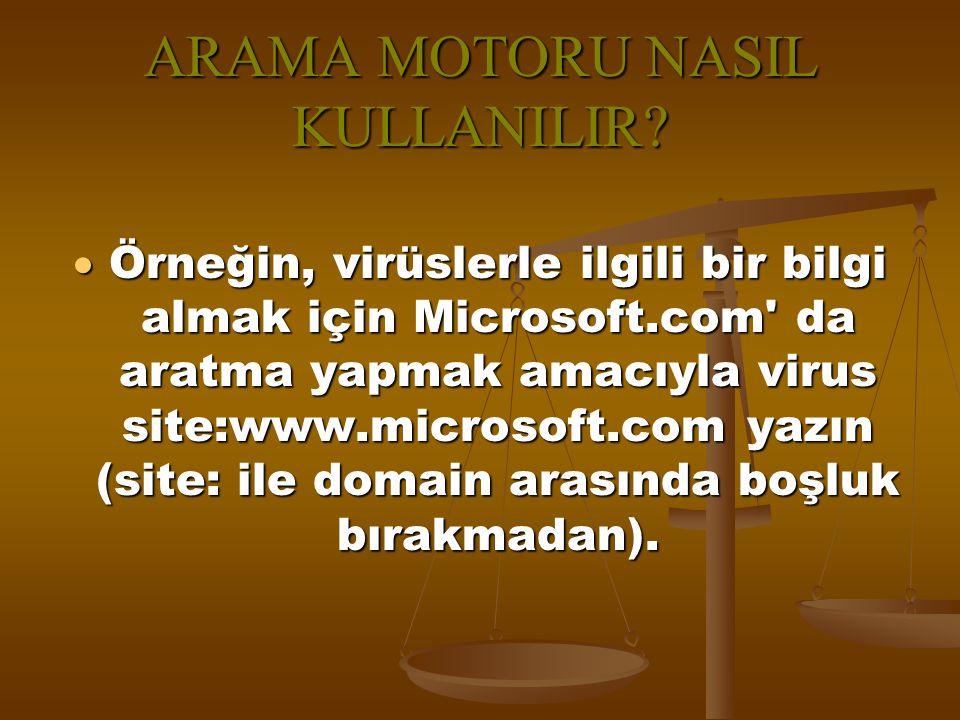 ARAMA MOTORU NASIL KULLANILIR?  Örneğin, virüslerle ilgili bir bilgi almak için Microsoft.com' da aratma yapmak amacıyla virus site:www.microsoft.com