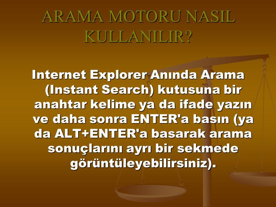 ARAMA MOTORU NASIL KULLANILIR? Internet Explorer Anında Arama (Instant Search) kutusuna bir anahtar kelime ya da ifade yazın ve daha sonra ENTER'a bas