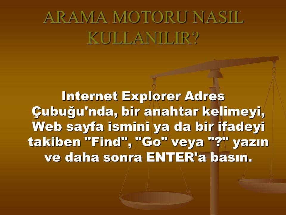 ARAMA MOTORU NASIL KULLANILIR? Internet Explorer Adres Çubuğu'nda, bir anahtar kelimeyi, Web sayfa ismini ya da bir ifadeyi takiben