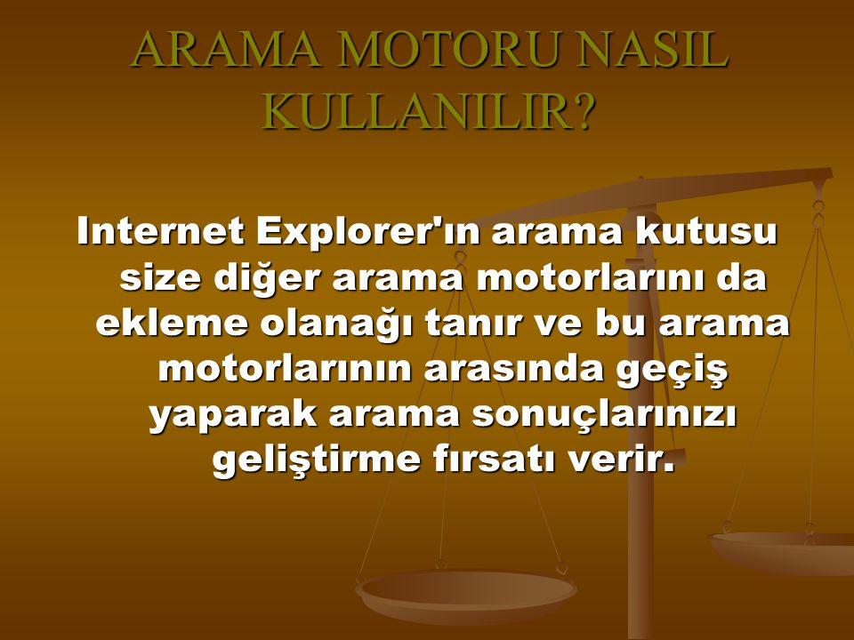 ARAMA MOTORU NASIL KULLANILIR? Internet Explorer'ın arama kutusu size diğer arama motorlarını da ekleme olanağı tanır ve bu arama motorlarının arasınd