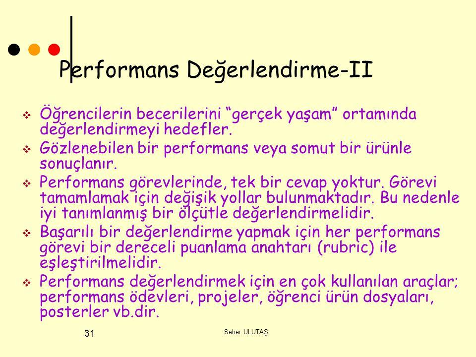 Seher ULUTAŞ 31 Performans Değerlendirme-II  Öğrencilerin becerilerini gerçek yaşam ortamında değerlendirmeyi hedefler.