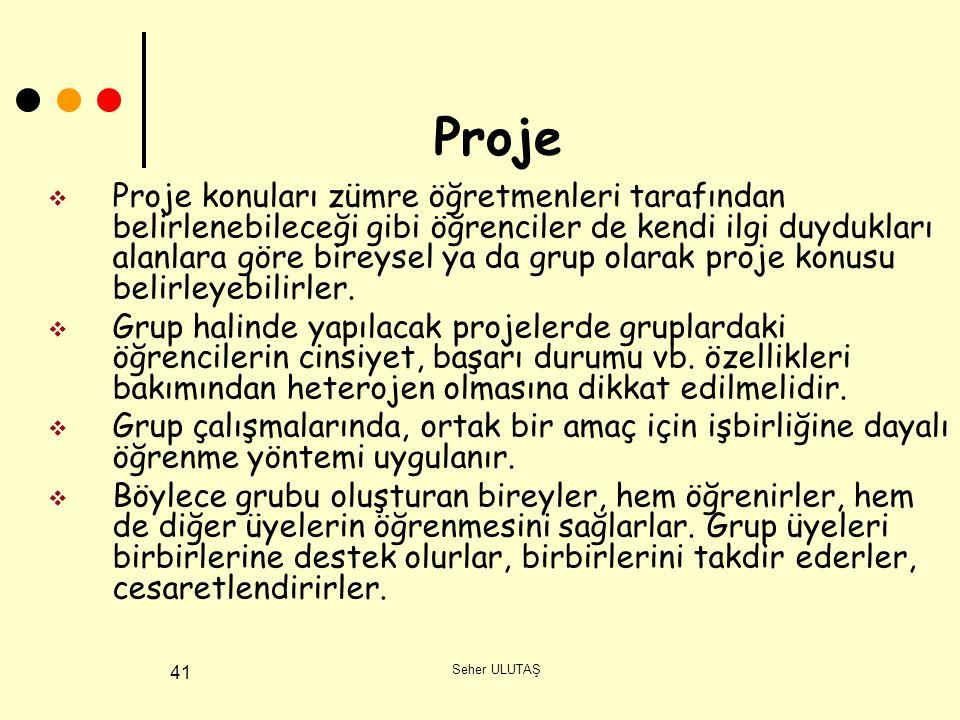Seher ULUTAŞ 41 Proje  Proje konuları zümre öğretmenleri tarafından belirlenebileceği gibi öğrenciler de kendi ilgi duydukları alanlara göre bireysel ya da grup olarak proje konusu belirleyebilirler.