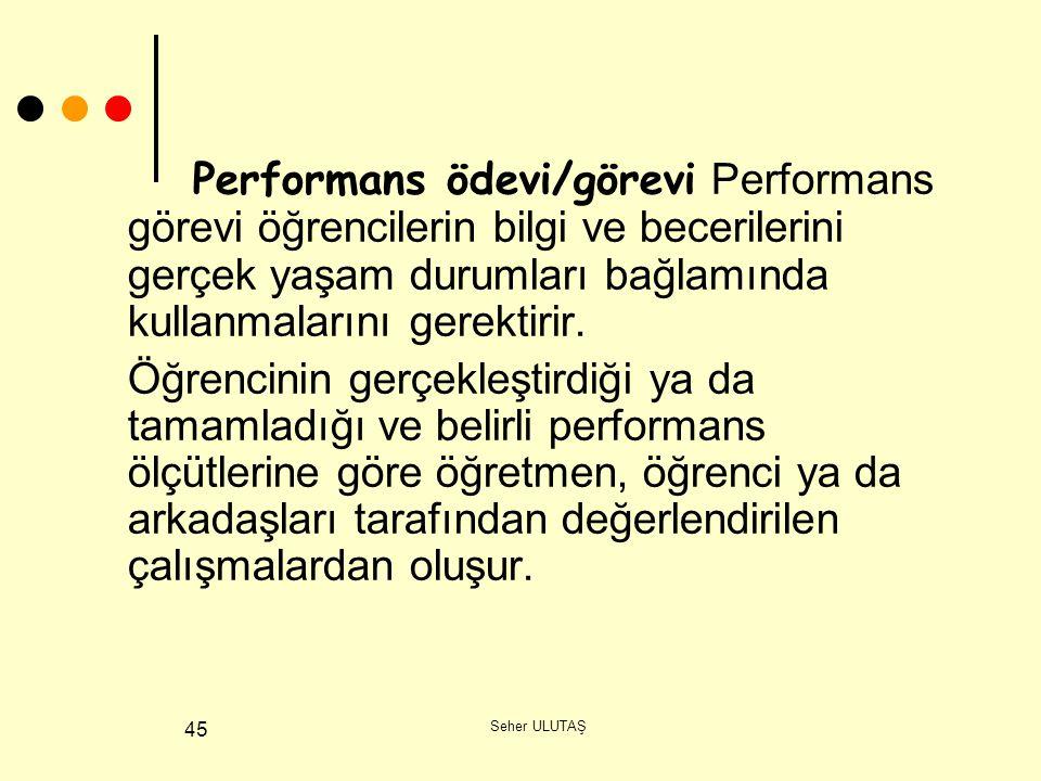 Seher ULUTAŞ 45 Performans ödevi/görevi Performans görevi öğrencilerin bilgi ve becerilerini gerçek yaşam durumları bağlamında kullanmalarını gerektirir.