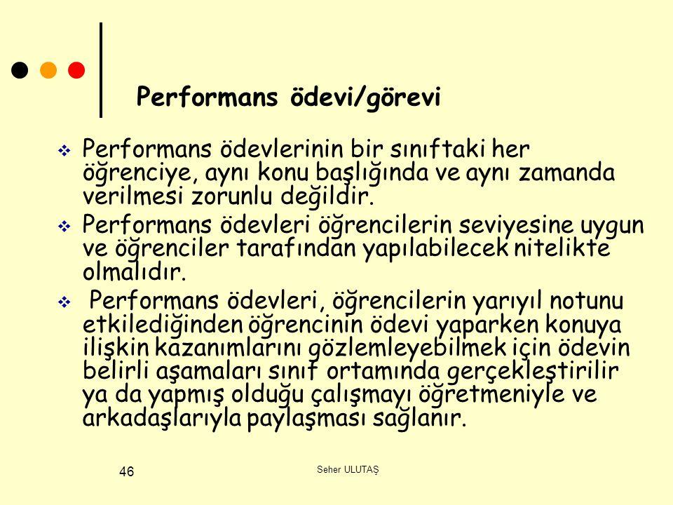 Seher ULUTAŞ 46  Performans ödevlerinin bir sınıftaki her öğrenciye, aynı konu başlığında ve aynı zamanda verilmesi zorunlu değildir.