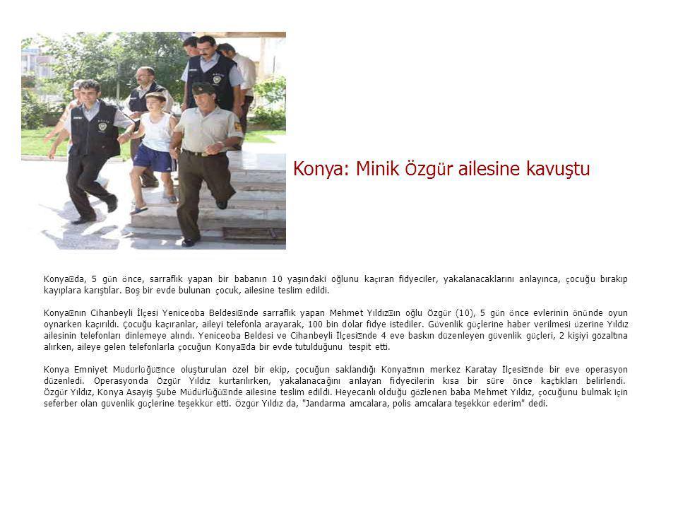 Konya: Minik Ö zg ü r ailesine kavuştu Konya ' da, 5 g ü n ö nce, sarraflık yapan bir babanın 10 yaşındaki oğlunu ka ç ıran fidyeciler, yakalanacaklarını anlayınca, ç ocuğu bırakıp kayıplara karıştılar.