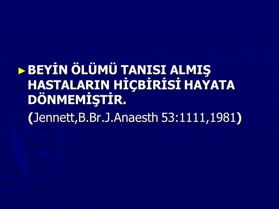 ► BEYİN ÖLÜMÜ TANISI ALMIŞ HASTALARIN HİÇBİRİSİ HAYATA DÖNMEMİŞTİR. (Jennett,B.Br.J.Anaesth 53:1111,1981) (Jennett,B.Br.J.Anaesth 53:1111,1981)