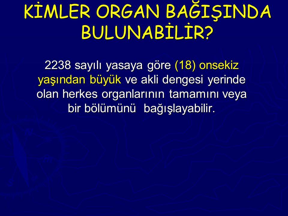 KİMLER ORGAN BAĞIŞINDA BULUNABİLİR? 2238 sayılı yasaya göre (18) onsekiz yaşından büyük ve akli dengesi yerinde olan herkes organlarının tamamını veya