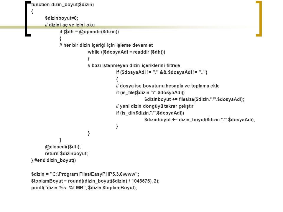 function dizin_boyut($dizin) { $dizinboyut=0; // dizini aç ve içini oku if ($dh = @opendir($dizin)) { // her bir dizin içeriği için işleme devam et while (($dosyaAdi = readdir ($dh))) { // bazı istenmeyen dizin içeriklerini filtrele if ($dosyaAdi != . && $dosyaAdi != .. ) { // dosya ise boyutunu hesapla ve toplama ekle if (is_file($dizin. / .$dosyaAdi)) $dizinboyut += filesize($dizin. / .$dosyaAdi); // yeni dizin döngüyü tekrar çelıştır if (is_dir($dizin. / .$dosyaAdi)) $dizinboyut += dizin_boyut($dizin. / .$dosyaAdi); } @closedir($dh); return $dizinboyut; } #end dizin_boyut() $dizin = C:\Program Files\EasyPHP5.3.0\www ; $toplamBoyut = round((dizin_boyut($dizin) / 1048576), 2); printf( dizin %s: %f MB , $dizin,$toplamBoyut);