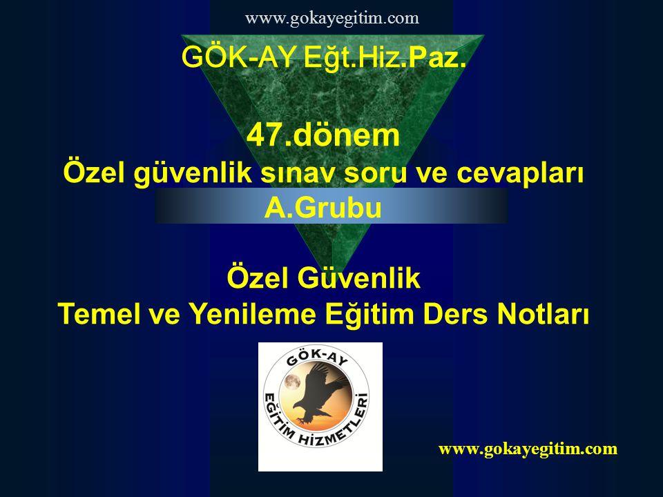www.gokayegitim.com GÖK-AY Eğt.Hiz.Paz. 47.dönem Özel güvenlik sınav soru ve cevapları A.Grubu Özel Güvenlik Temel ve Yenileme Eğitim Ders Notları www