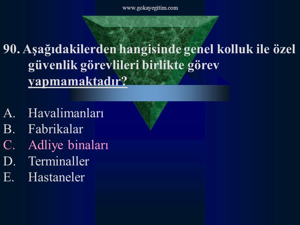 www.gokayegitim.com 90. Aşağıdakilerden hangisinde genel kolluk ile özel güvenlik görevlileri birlikte görev yapmamaktadır? A.Havalimanları B.Fabrikal