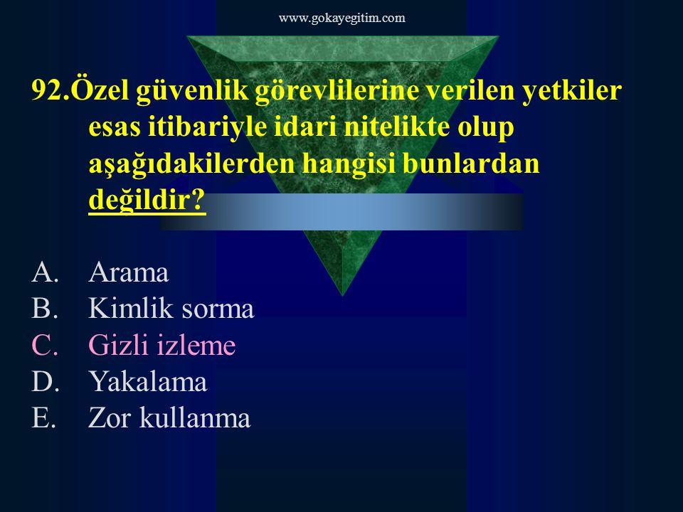 www.gokayegitim.com 92.Özel güvenlik görevlilerine verilen yetkiler esas itibariyle idari nitelikte olup aşağıdakilerden hangisi bunlardan değildir? A