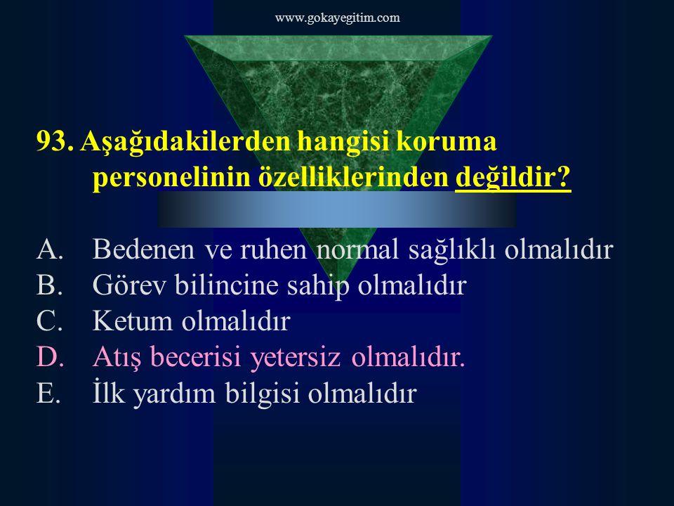 www.gokayegitim.com 93. Aşağıdakilerden hangisi koruma personelinin özelliklerinden değildir? A.Bedenen ve ruhen normal sağlıklı olmalıdır B.Görev bil