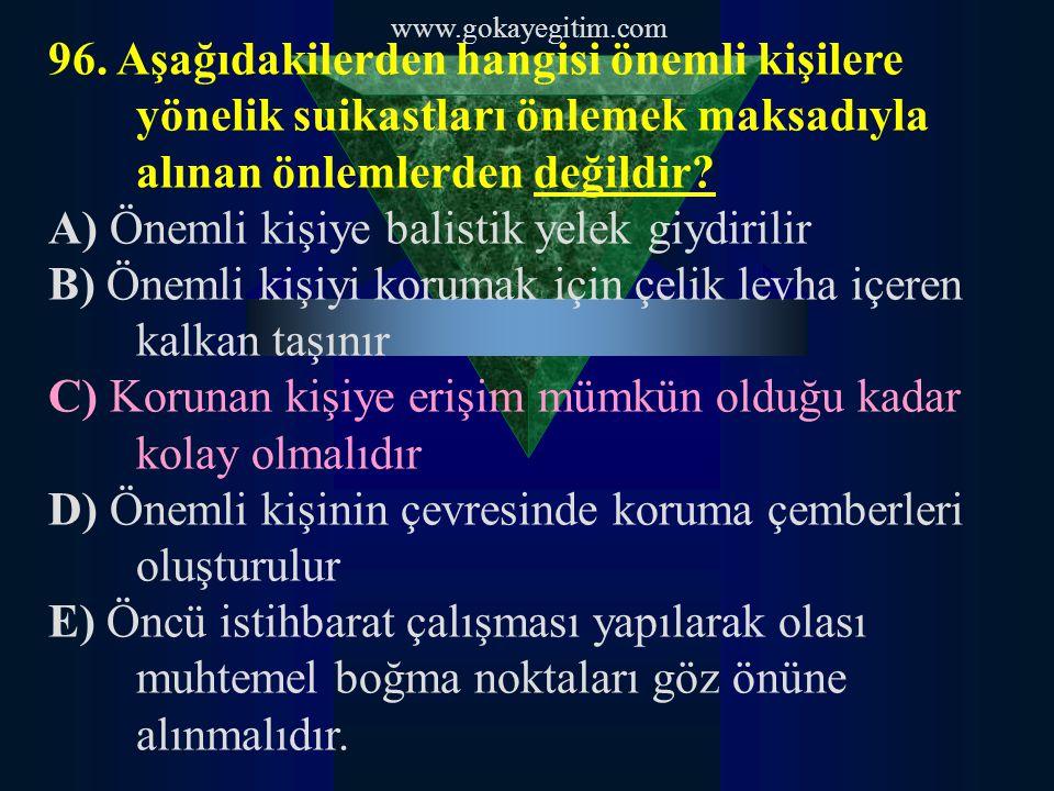 www.gokayegitim.com 96. Aşağıdakilerden hangisi önemli kişilere yönelik suikastları önlemek maksadıyla alınan önlemlerden değildir? A) Önemli kişiye b