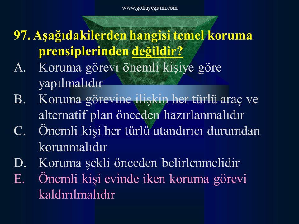www.gokayegitim.com 97. Aşağıdakilerden hangisi temel koruma prensiplerinden değildir? A.Koruma görevi önemli kişiye göre yapılmalıdır B.Koruma görevi