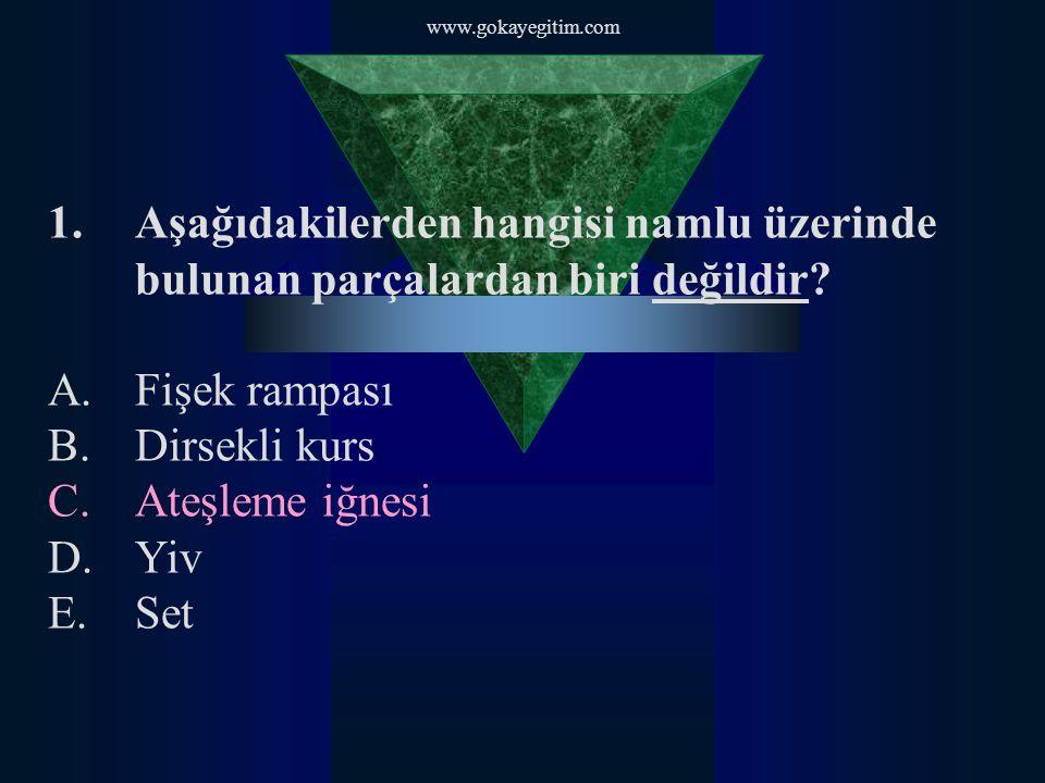 www.gokayegitim.com 1.Aşağıdakilerden hangisi namlu üzerinde bulunan parçalardan biri değildir? A.Fişek rampası B.Dirsekli kurs C.Ateşleme iğnesi D.Yi